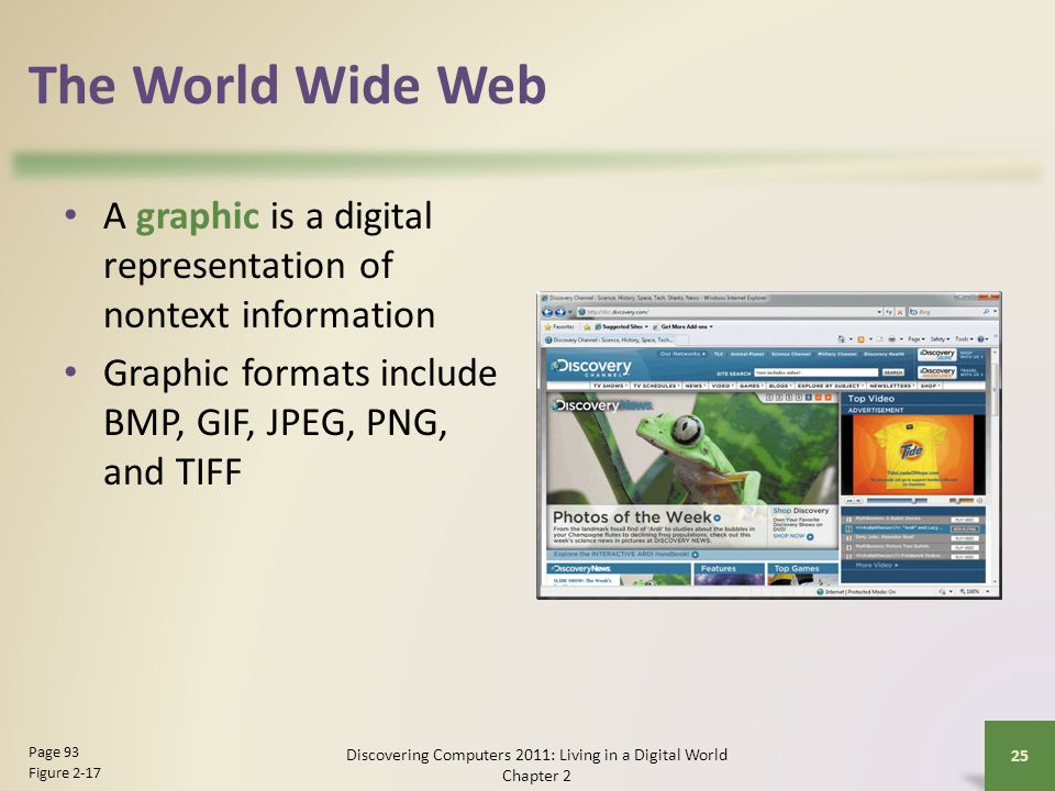The World Wide Web A graphic is a digital representation of nontext information Graphic formats include BMP, GIF, JPEG, PNG, and TIFF Discovering Computers 2011: Living in a Digital World Chapter 2 25 Page 93 Figure 2-17