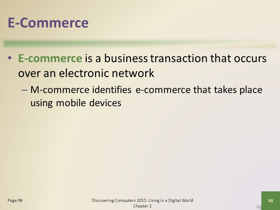 E-Commerce E-commerce is a business transaction that occurs over an electronic network – M-commerce identifies e-commerce that takes place using mobile devices Discovering Computers 2011: Living in a Digital World Chapter 2 33 Page 98