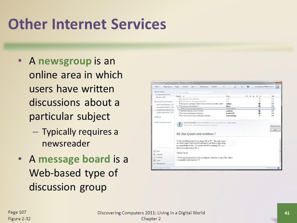 Other Internet Services A newsgroup is an online area in which users have written discussions about a particular subject – Typically requires a newsreader A message board is a Web-based type of discussion group Discovering Computers 2011: Living in a Digital World Chapter 2 41 Page 107 Figure 2-32