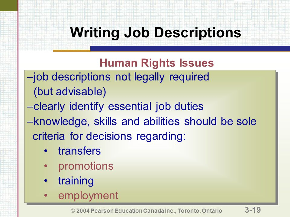 © 2004 Pearson Education Canada Inc., Toronto, Ontario 3-19 Writing Job Descriptions –job descriptions not legally required (but advisable) –clearly identify essential job duties –knowledge, skills and abilities should be sole criteria for decisions regarding: transfers promotions training employment –job descriptions not legally required (but advisable) –clearly identify essential job duties –knowledge, skills and abilities should be sole criteria for decisions regarding: transfers promotions training employment Human Rights Issues