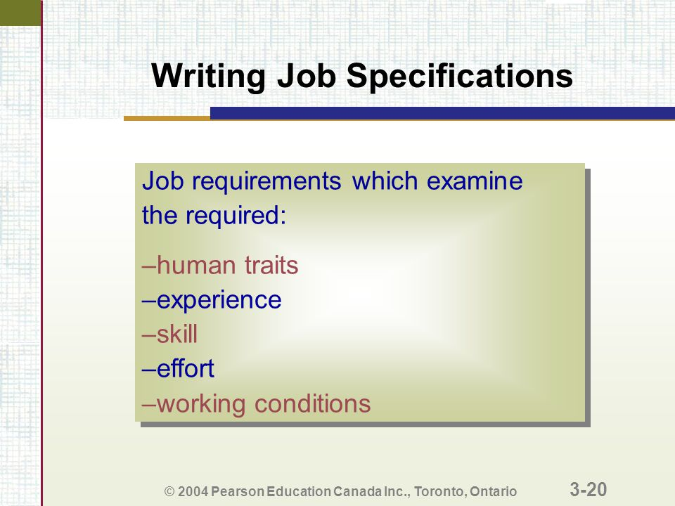 © 2004 Pearson Education Canada Inc., Toronto, Ontario 3-20 Writing Job Specifications Job requirements which examine the required: –human traits –experience –skill –effort –working conditions Job requirements which examine the required: –human traits –experience –skill –effort –working conditions