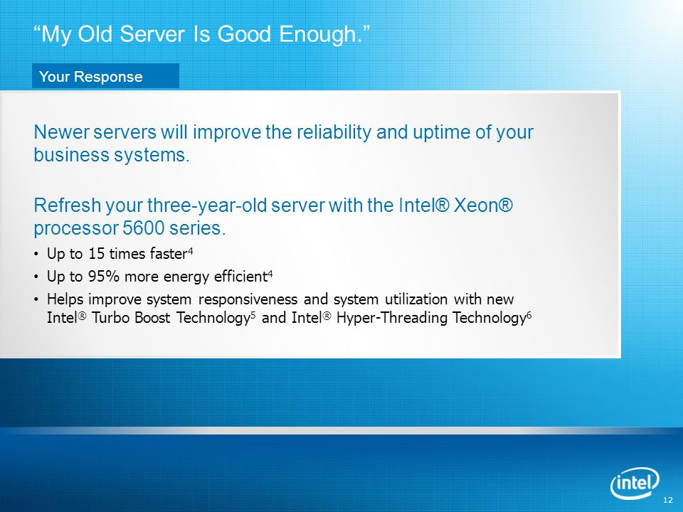 12 Newer servers will improve the reliability and uptime of your business systems.