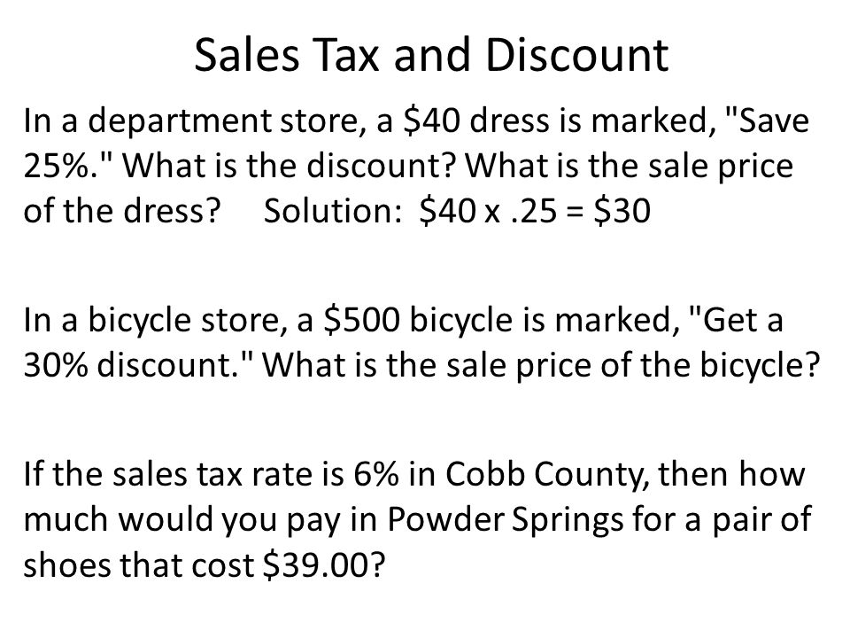 Sales Tax and Discount In a department store, a $40 dress is marked, Save 25%. What is the discount.