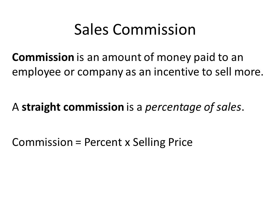 Sales Commission Commission is an amount of money paid to an employee or company as an incentive to sell more.