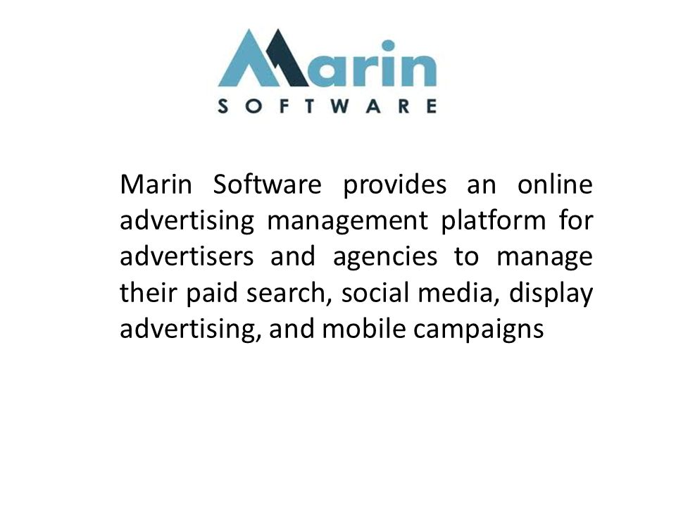 Marin Software provides an online advertising management platform for advertisers and agencies to manage their paid search, social media, display advertising, and mobile campaigns