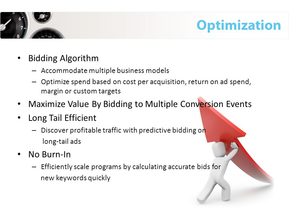 Bidding Algorithm – Accommodate multiple business models – Optimize spend based on cost per acquisition, return on ad spend, margin or custom targets Maximize Value By Bidding to Multiple Conversion Events Long Tail Efficient – Discover profitable traffic with predictive bidding on long-tail ads No Burn-In – Efficiently scale programs by calculating accurate bids for new keywords quickly
