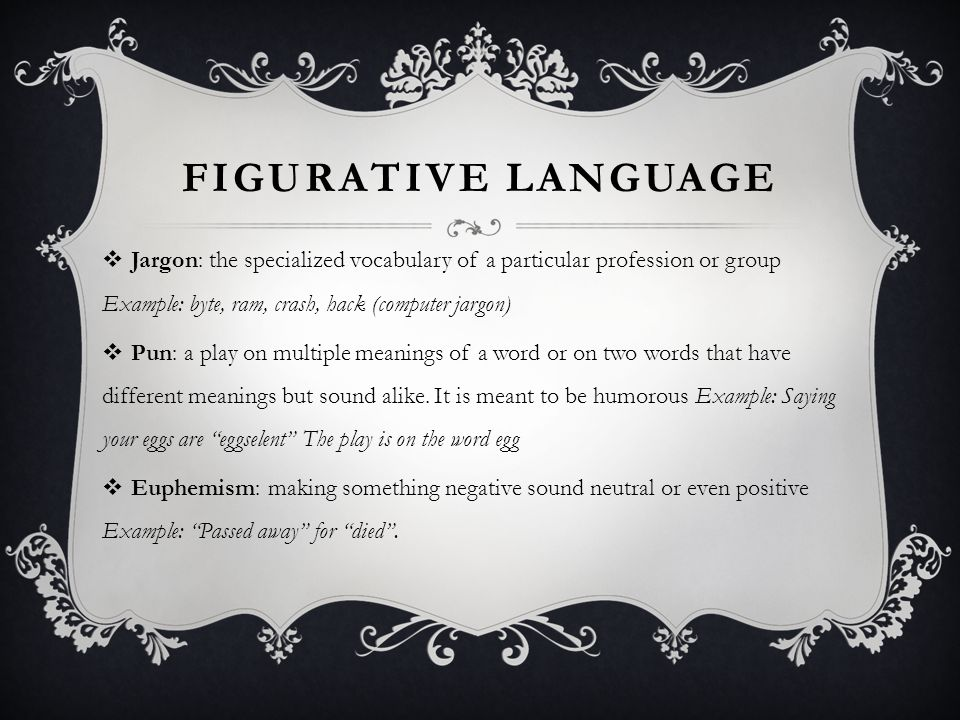 FIGURATIVE LANGUAGE  Jargon: the specialized vocabulary of a particular profession or group Example: byte, ram, crash, hack (computer jargon)  Pun: a play on multiple meanings of a word or on two words that have different meanings but sound alike.