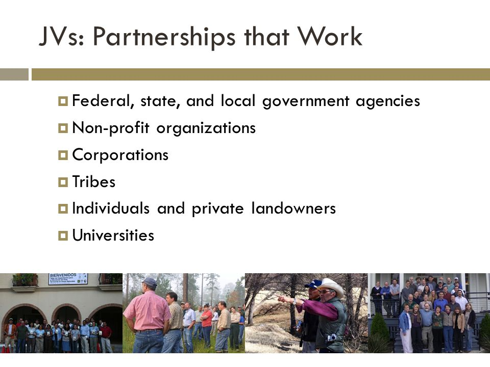 JVs: Partnerships that Work  Federal, state, and local government agencies  Non-profit organizations  Corporations  Tribes  Individuals and private landowners  Universities