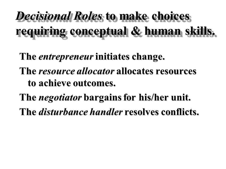 Decisional Roles to make choices requiring conceptual & human skills. The entrepreneur initiates change. The resource allocator allocates resources to