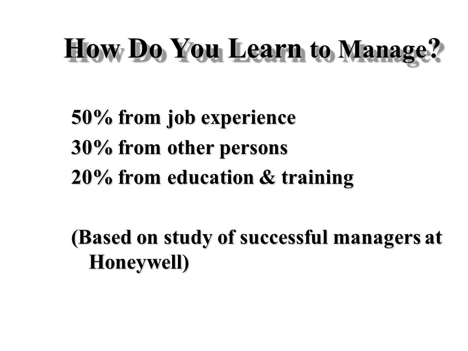 How Do You Learn to Manage ? 50% from job experience 30% from other persons 20% from education & training (Based on study of successful managers at Ho