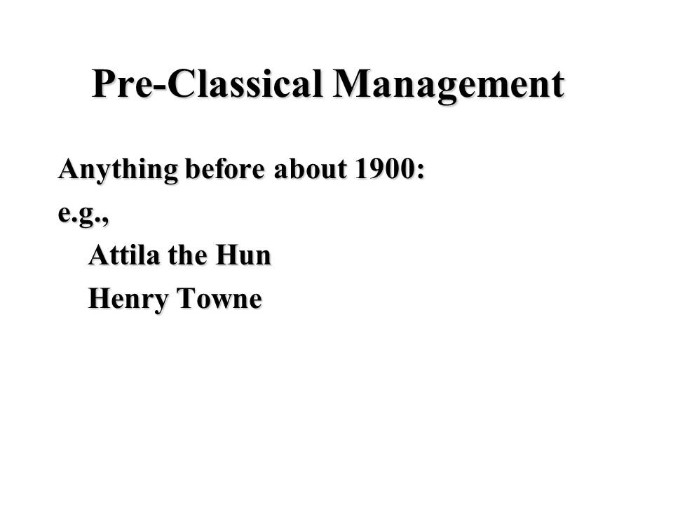 Pre-Classical Management Anything before about 1900: e.g., Attila the Hun Attila the Hun Henry Towne Henry Towne