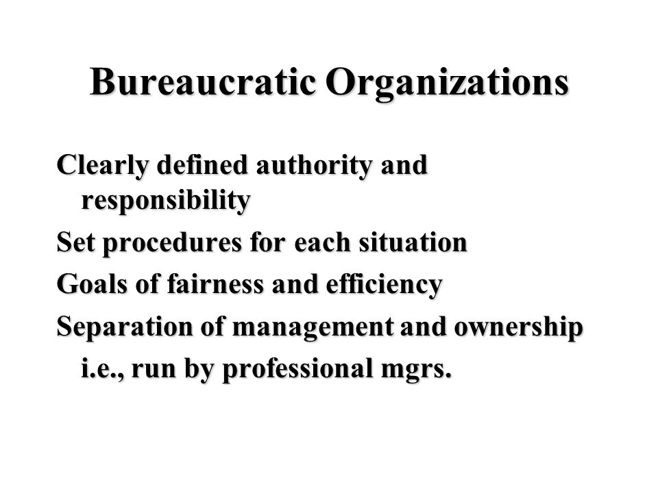 Bureaucratic Organizations Clearly defined authority and responsibility Set procedures for each situation Goals of fairness and efficiency Separation