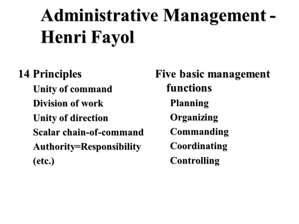 Administrative Management - Henri Fayol 14 Principles Unity of command Division of work Unity of direction Scalar chain-of-command Authority=Responsib