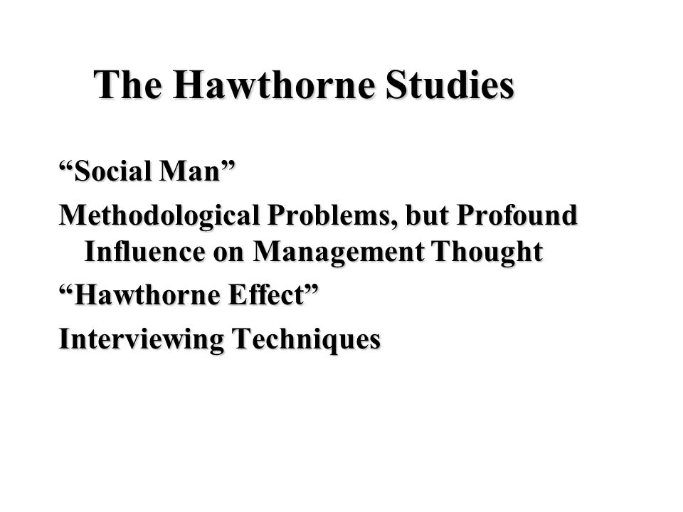 "The Hawthorne Studies ""Social Man"" Methodological Problems, but Profound Influence on Management Thought ""Hawthorne Effect"" Interviewing Techniques"