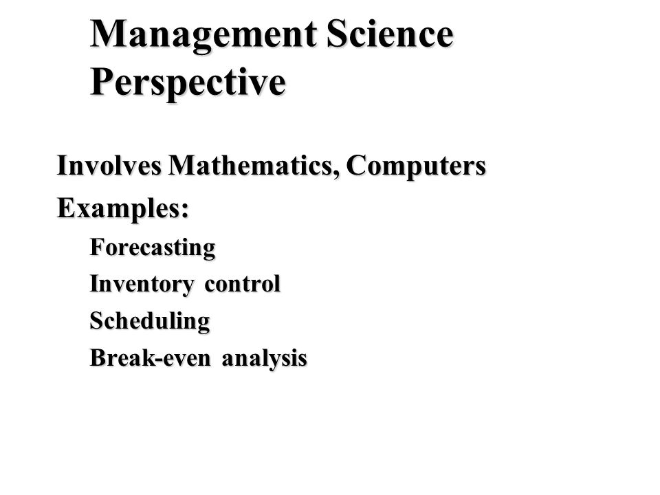 Management Science Perspective Involves Mathematics, Computers Examples:Forecasting Inventory control Scheduling Break-even analysis