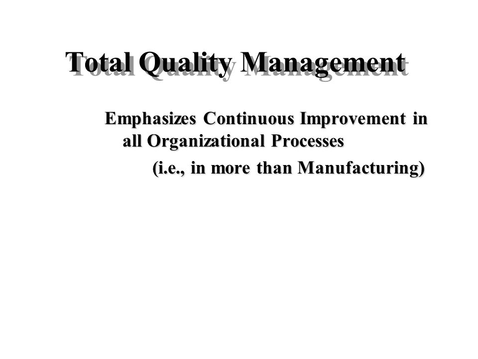 Total Quality Management Emphasizes Continuous Improvement in all Organizational Processes (i.e., in more than Manufacturing)