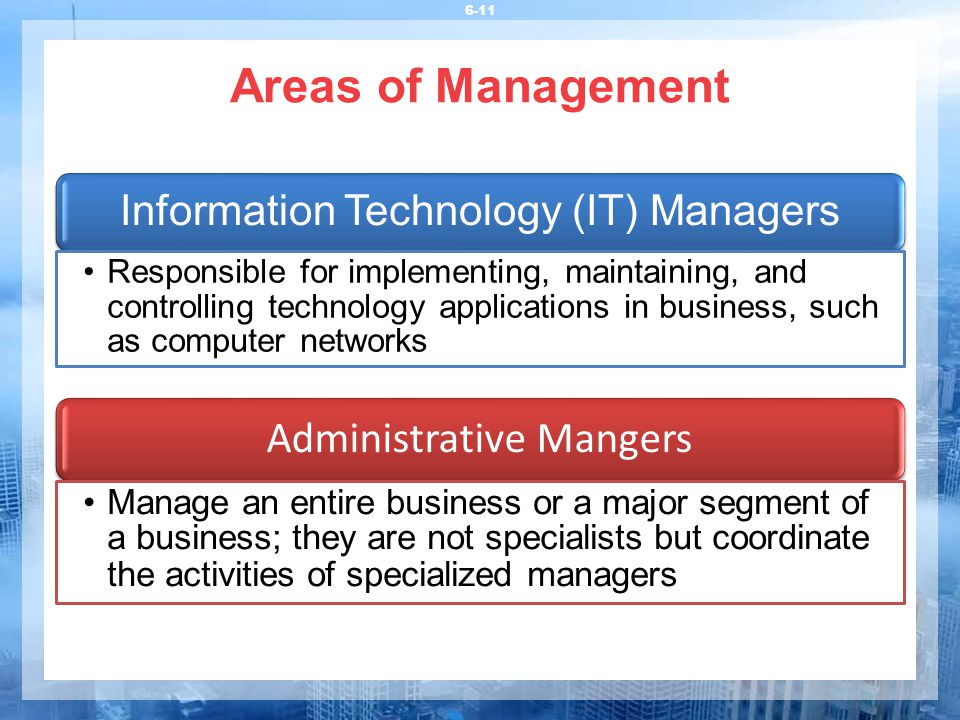 Areas of Management 6-11 Information Technology (IT) Managers Responsible for implementing, maintaining, and controlling technology applications in business, such as computer networks Administrative Mangers Manage an entire business or a major segment of a business; they are not specialists but coordinate the activities of specialized managers