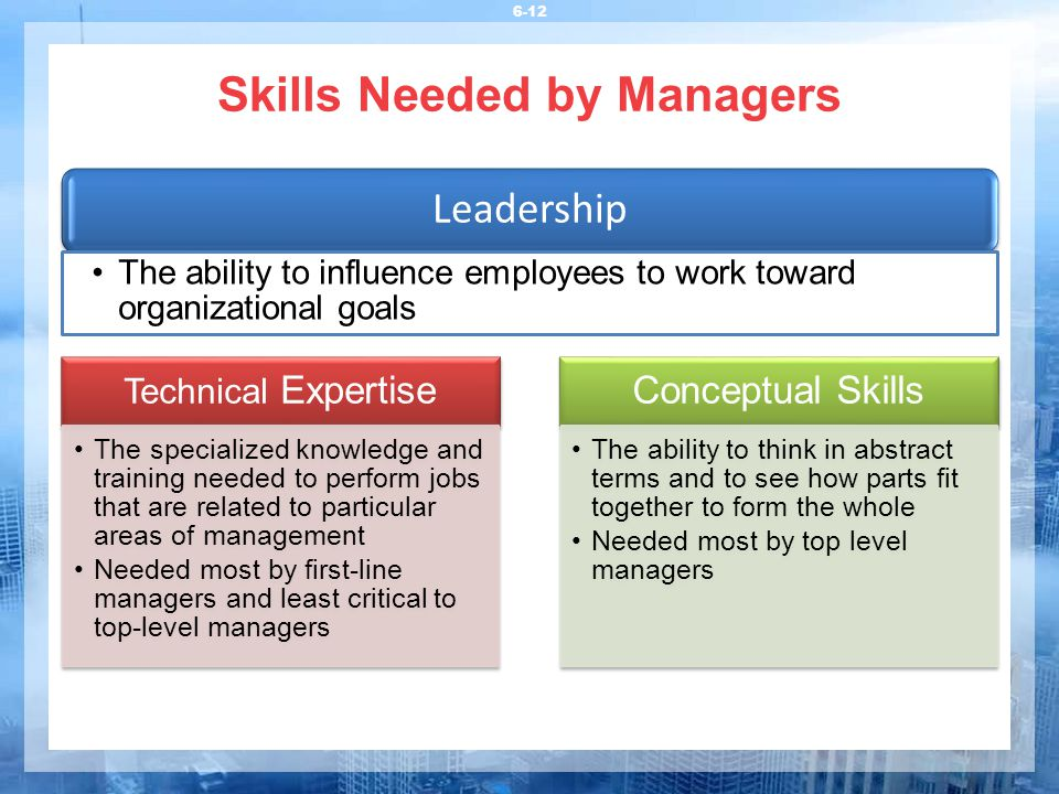 Skills Needed by Managers 6-12 Technical Expertise The specialized knowledge and training needed to perform jobs that are related to particular areas of management Needed most by first-line managers and least critical to top-level managers Conceptual Skills The ability to think in abstract terms and to see how parts fit together to form the whole Needed most by top level managers Leadership The ability to influence employees to work toward organizational goals