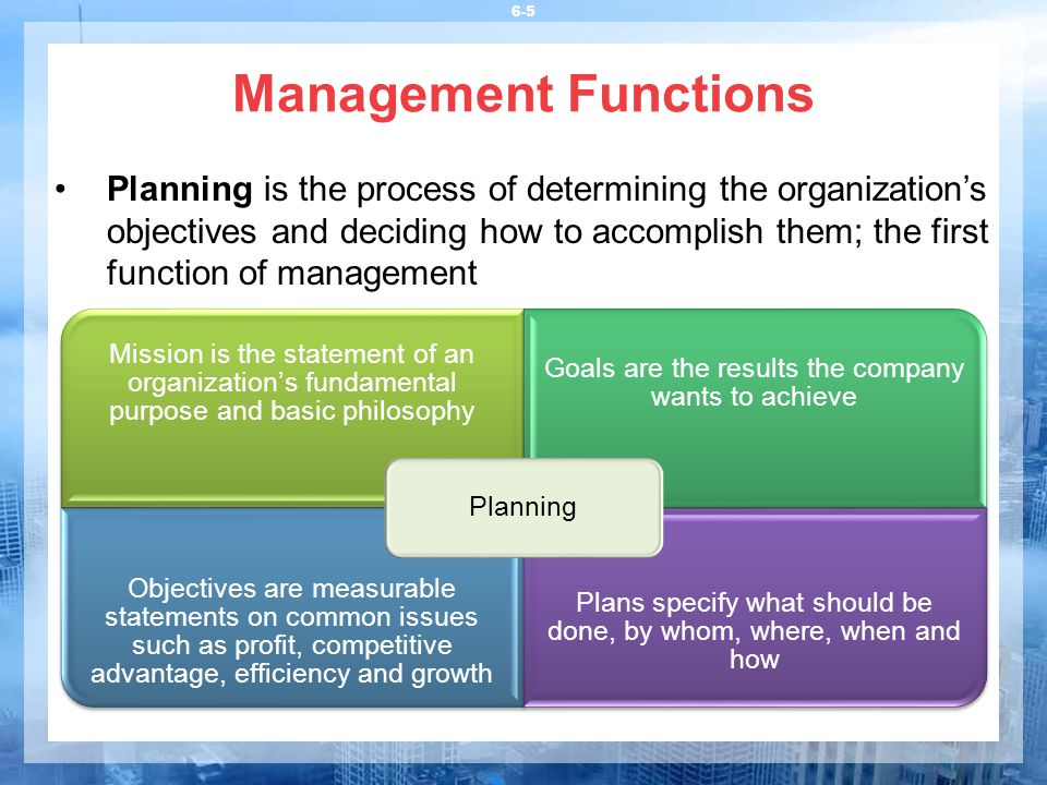 6-5 Management Functions Planning is the process of determining the organization's objectives and deciding how to accomplish them; the first function of management Mission is the statement of an organization's fundamental purpose and basic philosophy Goals are the results the company wants to achieve Objectives are measurable statements on common issues such as profit, competitive advantage, efficiency and growth Plans specify what should be done, by whom, where, when and how Planning