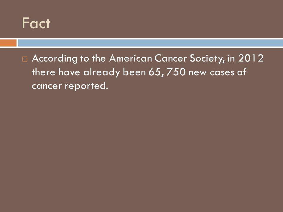 Fact  According to the American Cancer Society, in 2012 there have already been 65, 750 new cases of cancer reported.