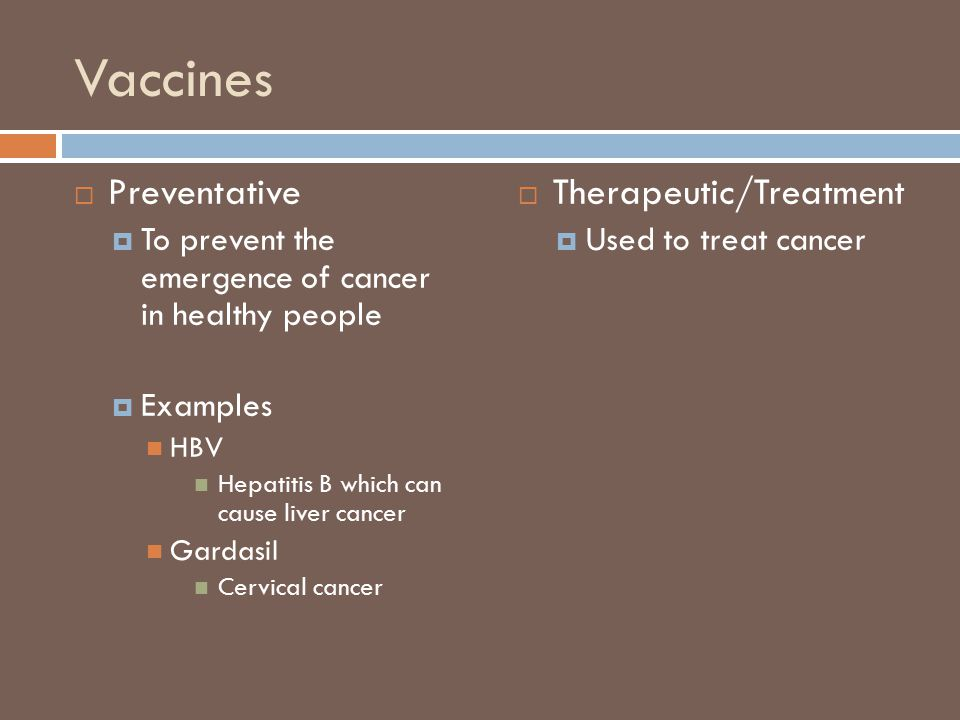 Vaccines  Preventative  To prevent the emergence of cancer in healthy people  Examples HBV Hepatitis B which can cause liver cancer Gardasil Cervical cancer  Therapeutic/Treatment  Used to treat cancer
