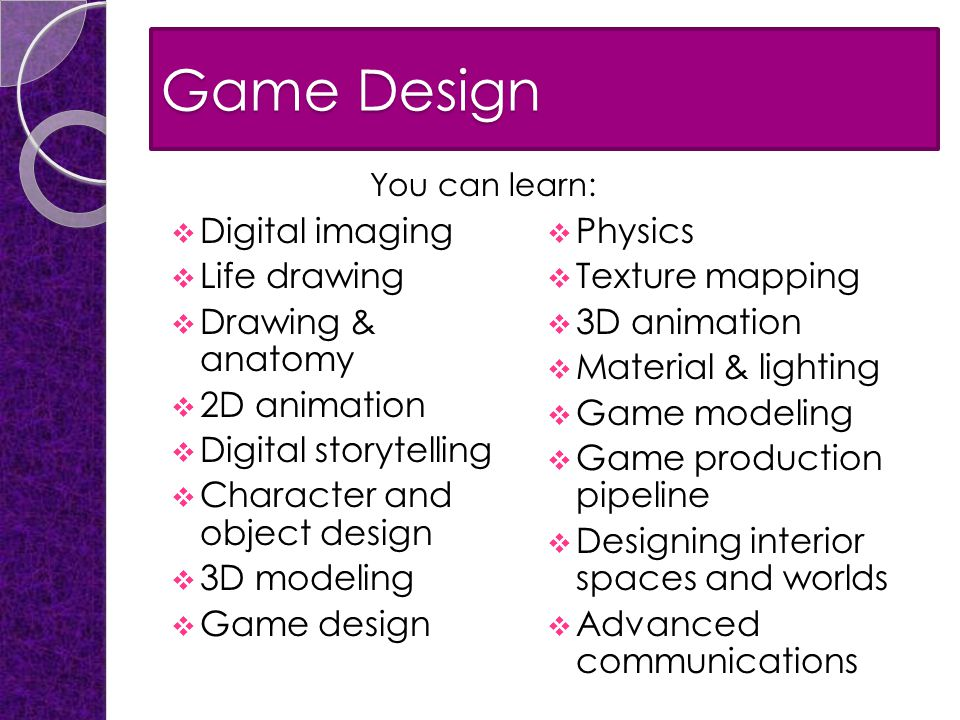 Game Design  Digital imaging  Life drawing  Drawing & anatomy  2D animation  Digital storytelling  Character and object design  3D modeling  Game design  Physics  Texture mapping  3D animation  Material & lighting  Game modeling  Game production pipeline  Designing interior spaces and worlds  Advanced communications You can learn: