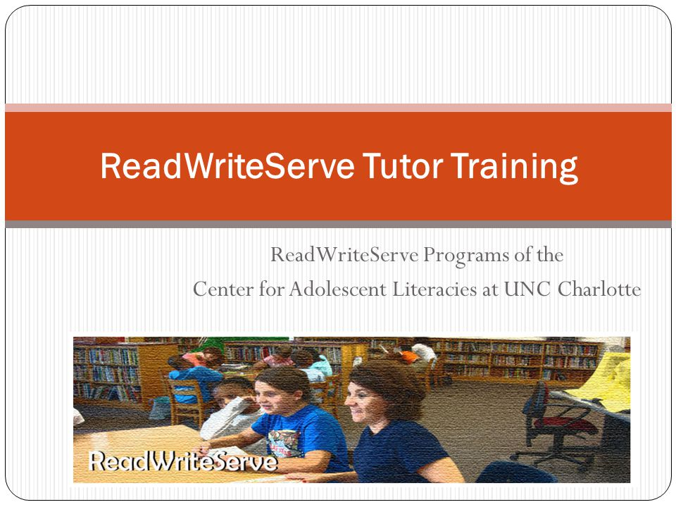 ReadWriteServe Programs of the Center for Adolescent Literacies at UNC Charlotte ReadWriteServe Tutor Training