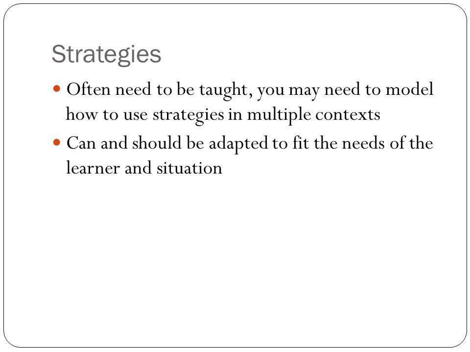 Strategies Often need to be taught, you may need to model how to use strategies in multiple contexts Can and should be adapted to fit the needs of the learner and situation