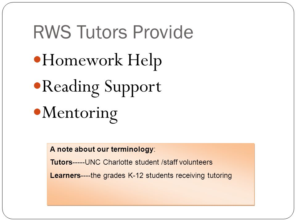 RWS Tutors Provide Homework Help Reading Support Mentoring A note about our terminology: Tutors-----UNC Charlotte student /staff volunteers Learners----the grades K-12 students receiving tutoring A note about our terminology: Tutors-----UNC Charlotte student /staff volunteers Learners----the grades K-12 students receiving tutoring