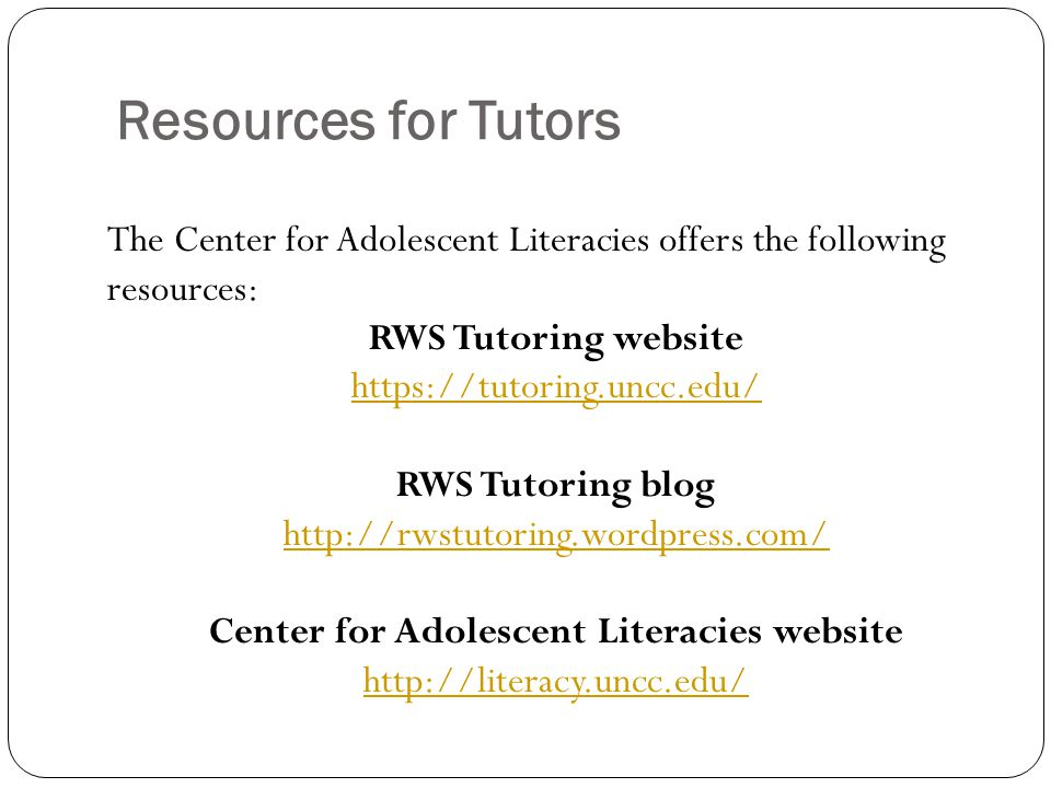 Resources for Tutors The Center for Adolescent Literacies offers the following resources: RWS Tutoring website   RWS Tutoring blog   Center for Adolescent Literacies website