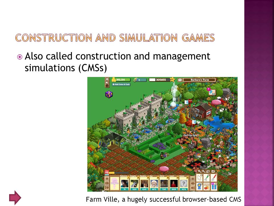  Also called construction and management simulations (CMSs) Farm Ville, a hugely successful browser-based CMS