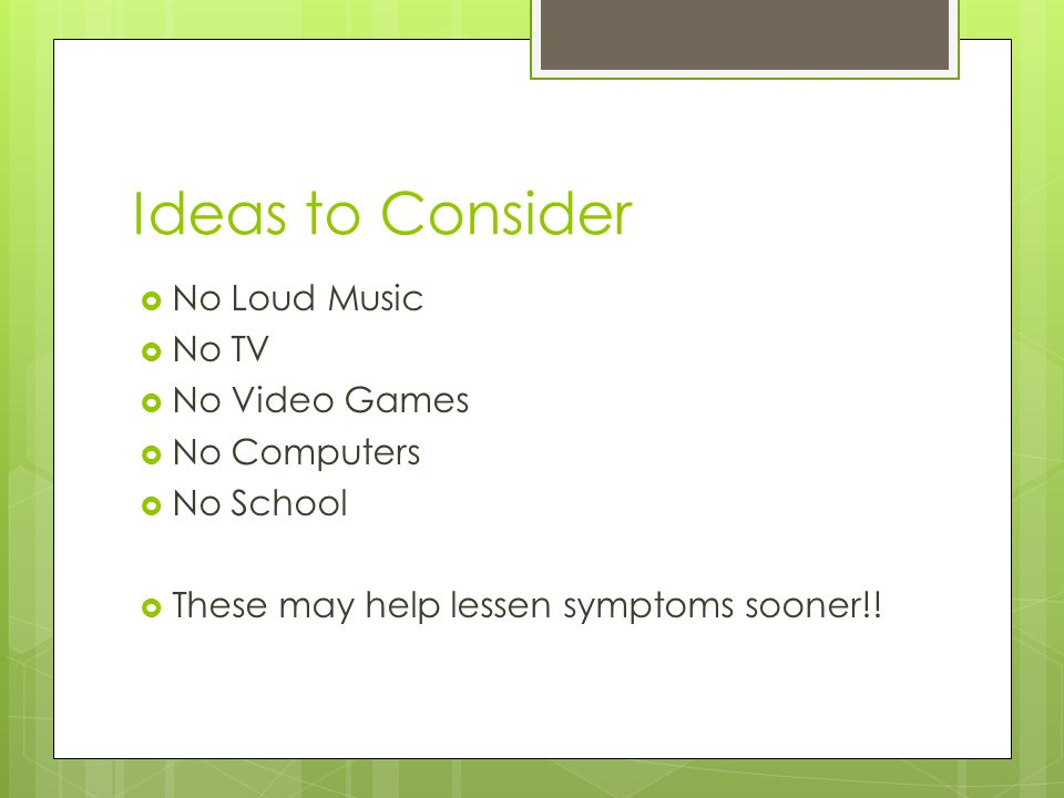 Ideas to Consider  No Loud Music  No TV  No Video Games  No Computers  No School  These may help lessen symptoms sooner!!