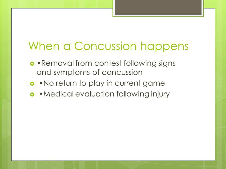 When a Concussion happens  Removal from contest following signs and symptoms of concussion  No return to play in current game  Medical evaluation following injury