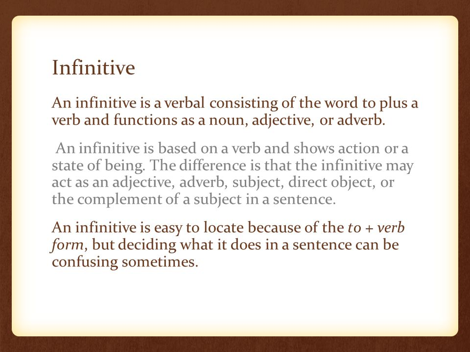 Infinitive An infinitive is a verbal consisting of the word to plus a verb and functions as a noun, adjective, or adverb.