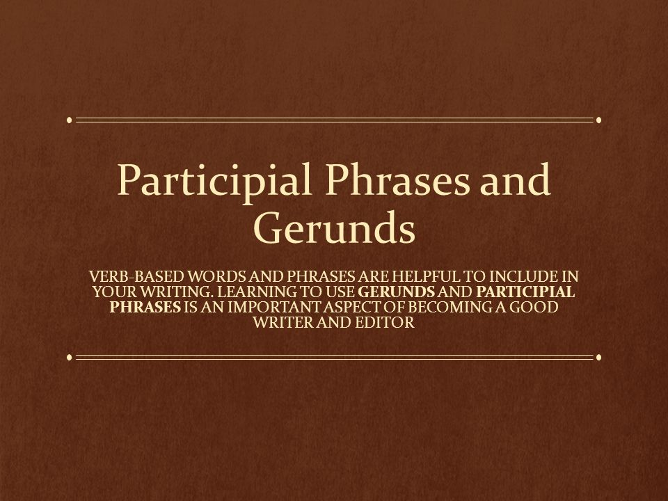Participial Phrases and Gerunds VERB-BASED WORDS AND PHRASES ARE HELPFUL TO INCLUDE IN YOUR WRITING.