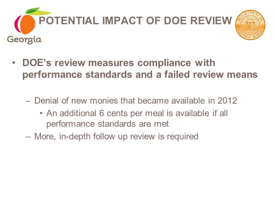 DOE's review measures compliance with performance standards and a failed review means –Denial of new monies that became available in 2012 An additional 6 cents per meal is available if all performance standards are met –More, in-depth follow up review is required POTENTIAL IMPACT OF DOE REVIEW