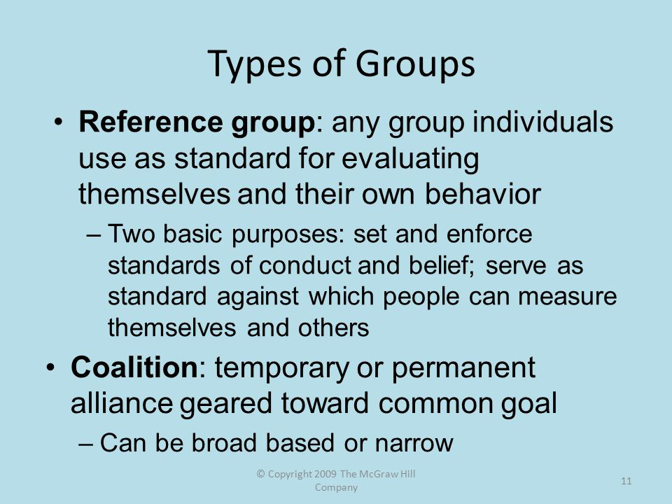 © Copyright 2009 The McGraw Hill Company 11 Types of Groups Reference group: any group individuals use as standard for evaluating themselves and their