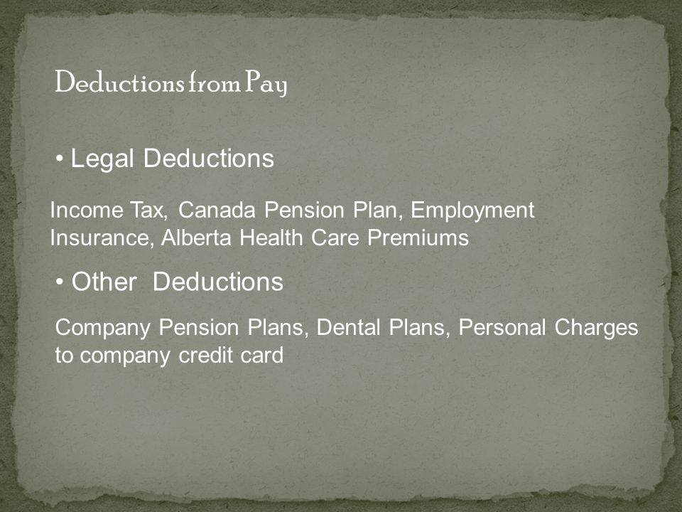 Deductions from Pay Legal Deductions Income Tax, Canada Pension Plan, Employment Insurance, Alberta Health Care Premiums Other Deductions Company Pension Plans, Dental Plans, Personal Charges to company credit card