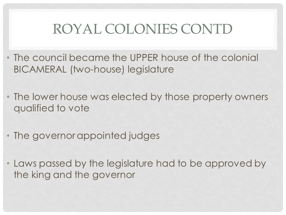 ROYAL COLONIES CONTD The council became the UPPER house of the colonial BICAMERAL (two-house) legislature The lower house was elected by those property owners qualified to vote The governor appointed judges Laws passed by the legislature had to be approved by the king and the governor
