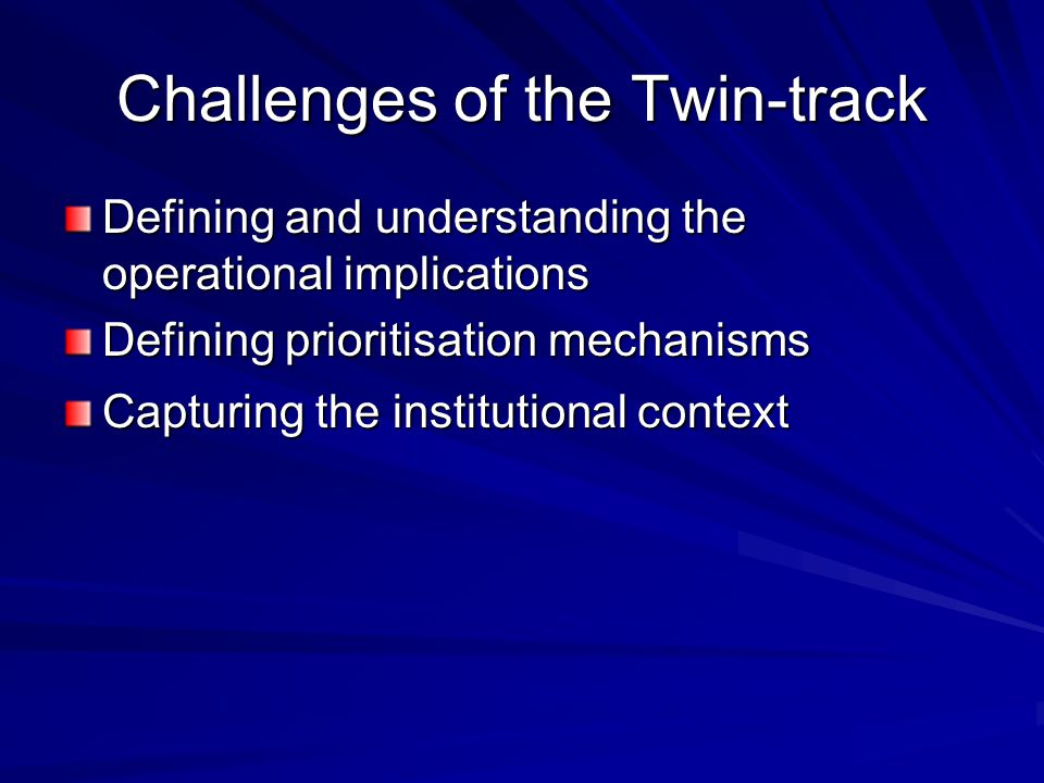 Challenges of the Twin-track Defining and understanding the operational implications Defining prioritisation mechanisms Capturing the institutional context