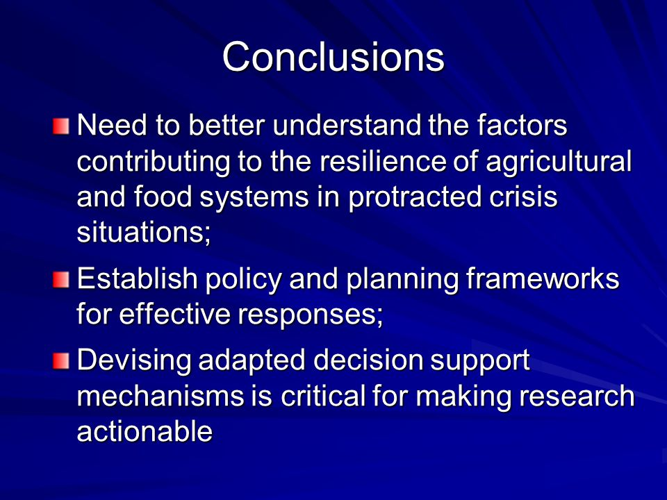 Conclusions Need to better understand the factors contributing to the resilience of agricultural and food systems in protracted crisis situations; Establish policy and planning frameworks for effective responses; Devising adapted decision support mechanisms is critical for making research actionable