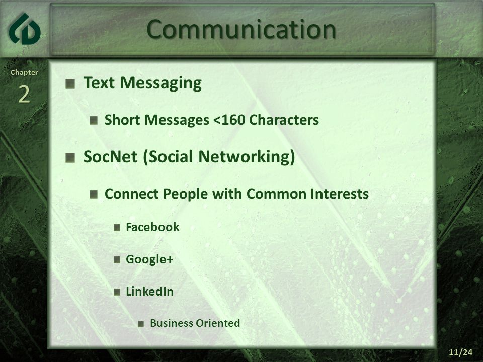 Chapter2 11/24 Communication Text Messaging Short Messages <160 Characters SocNet (Social Networking) Connect People with Common Interests Facebook Google+ LinkedIn Business Oriented