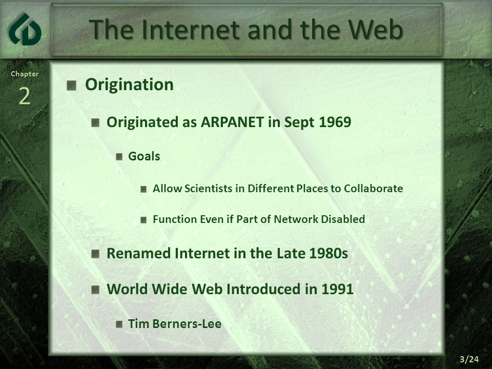 Chapter2 3/24 The Internet and the Web Origination Originated as ARPANET in Sept 1969 Goals Allow Scientists in Different Places to Collaborate Function Even if Part of Network Disabled Renamed Internet in the Late 1980s World Wide Web Introduced in 1991 Tim Berners-Lee