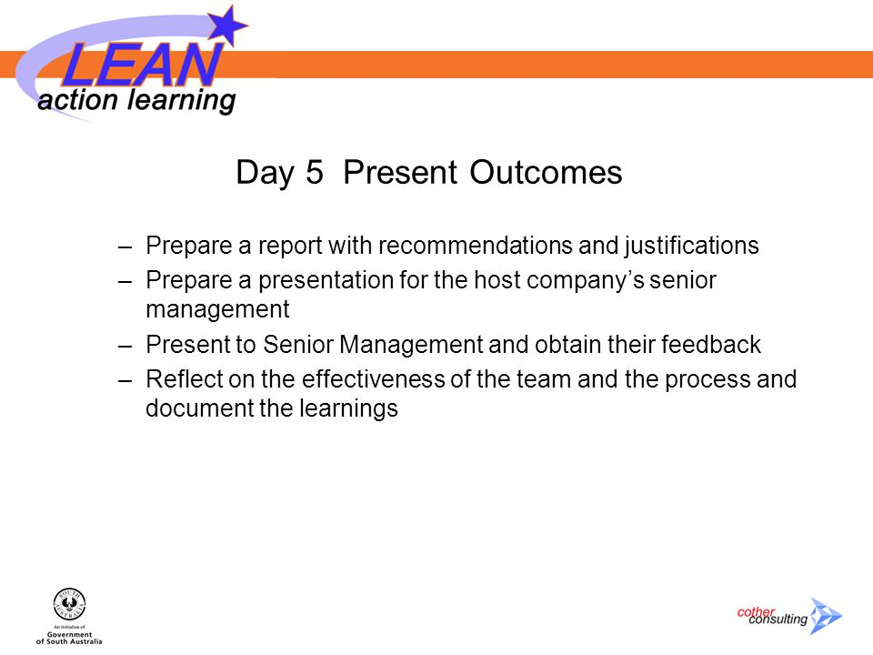 Day 5 Present Outcomes –Prepare a report with recommendations and justifications –Prepare a presentation for the host company's senior management –Present to Senior Management and obtain their feedback –Reflect on the effectiveness of the team and the process and document the learnings