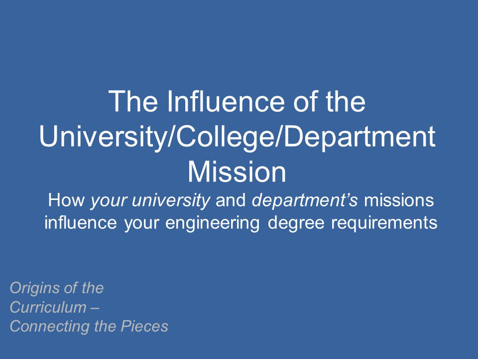 The Influence of the University/College/Department Mission How your university and department's missions influence your engineering degree requirements Origins of the Curriculum – Connecting the Pieces