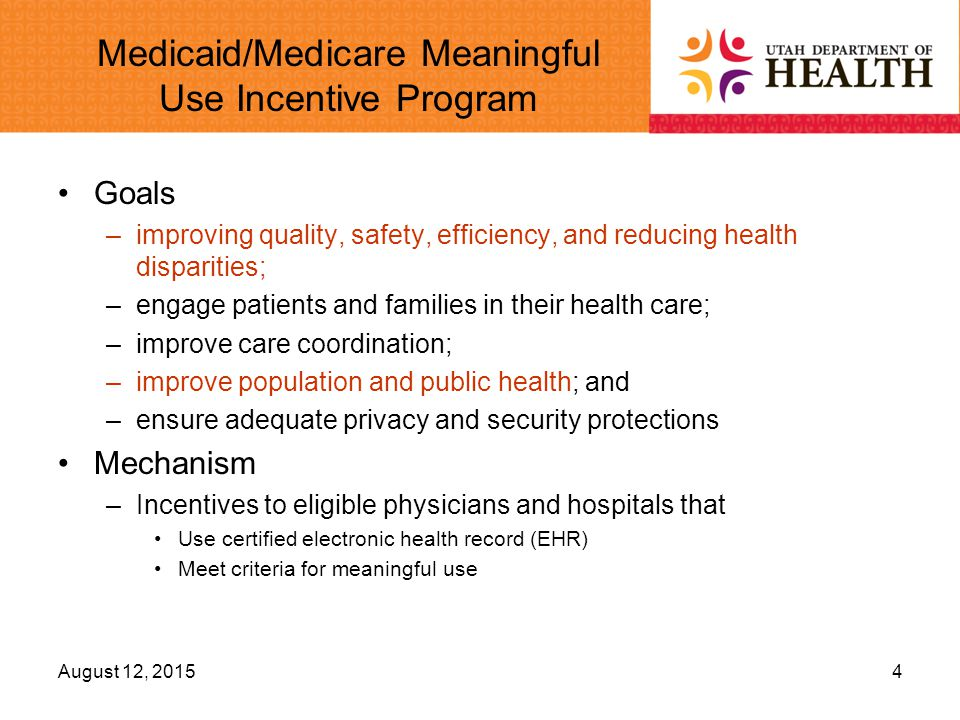 Medicaid/Medicare Meaningful Use Incentive Program Goals –improving quality, safety, efficiency, and reducing health disparities; –engage patients and families in their health care; –improve care coordination; –improve population and public health; and –ensure adequate privacy and security protections Mechanism –Incentives to eligible physicians and hospitals that Use certified electronic health record (EHR) Meet criteria for meaningful use August 12, 20154