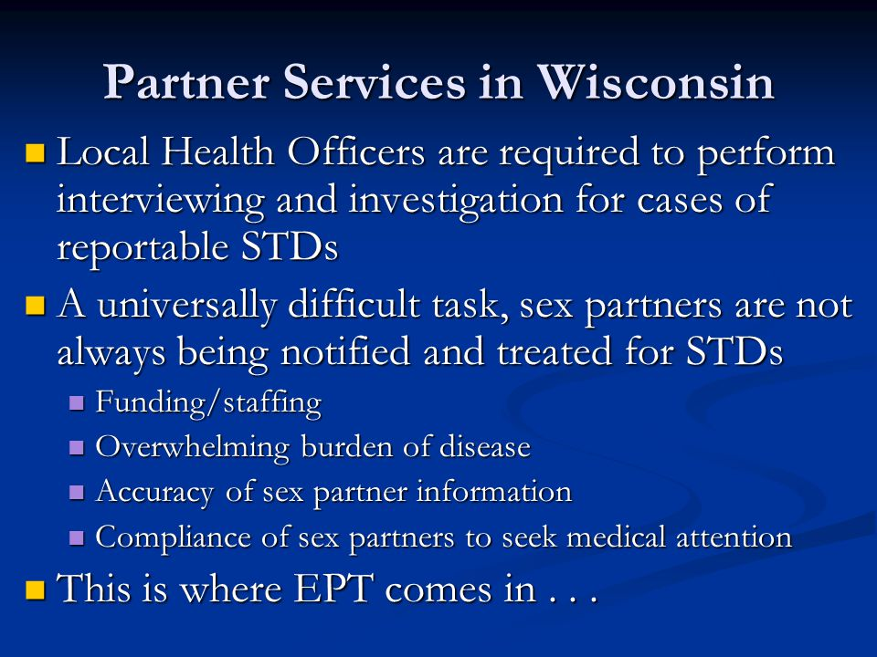 Partner Services in Wisconsin Local Health Officers are required to perform interviewing and investigation for cases of reportable STDs Local Health Officers are required to perform interviewing and investigation for cases of reportable STDs A universally difficult task, sex partners are not always being notified and treated for STDs A universally difficult task, sex partners are not always being notified and treated for STDs Funding/staffing Funding/staffing Overwhelming burden of disease Overwhelming burden of disease Accuracy of sex partner information Accuracy of sex partner information Compliance of sex partners to seek medical attention Compliance of sex partners to seek medical attention This is where EPT comes in...