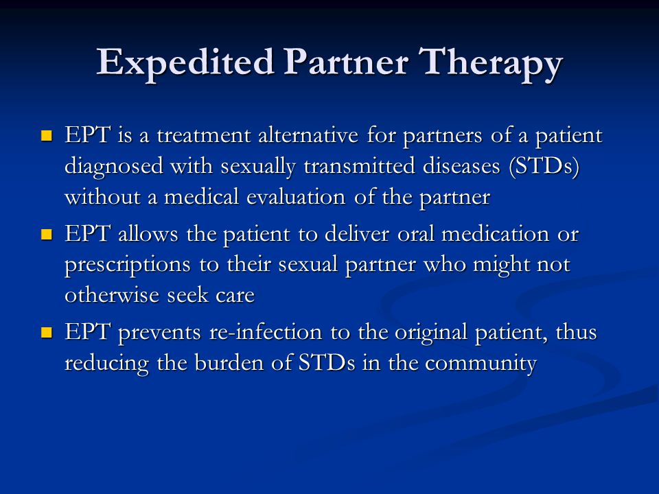 Expedited Partner Therapy EPT is a treatment alternative for partners of a patient diagnosed with sexually transmitted diseases (STDs) without a medical evaluation of the partner EPT is a treatment alternative for partners of a patient diagnosed with sexually transmitted diseases (STDs) without a medical evaluation of the partner EPT allows the patient to deliver oral medication or prescriptions to their sexual partner who might not otherwise seek care EPT allows the patient to deliver oral medication or prescriptions to their sexual partner who might not otherwise seek care EPT prevents re-infection to the original patient, thus reducing the burden of STDs in the community EPT prevents re-infection to the original patient, thus reducing the burden of STDs in the community