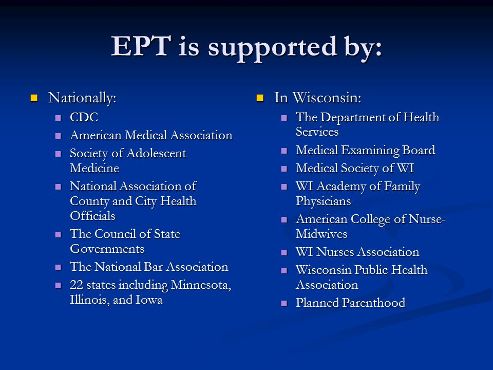 EPT is supported by: Nationally: Nationally: CDC CDC American Medical Association American Medical Association Society of Adolescent Medicine Society of Adolescent Medicine National Association of County and City Health Officials National Association of County and City Health Officials The Council of State Governments The Council of State Governments The National Bar Association The National Bar Association 22 states including Minnesota, Illinois, and Iowa 22 states including Minnesota, Illinois, and Iowa In Wisconsin: The Department of Health Services Medical Examining Board Medical Society of WI WI Academy of Family Physicians American College of Nurse- Midwives WI Nurses Association Wisconsin Public Health Association Planned Parenthood
