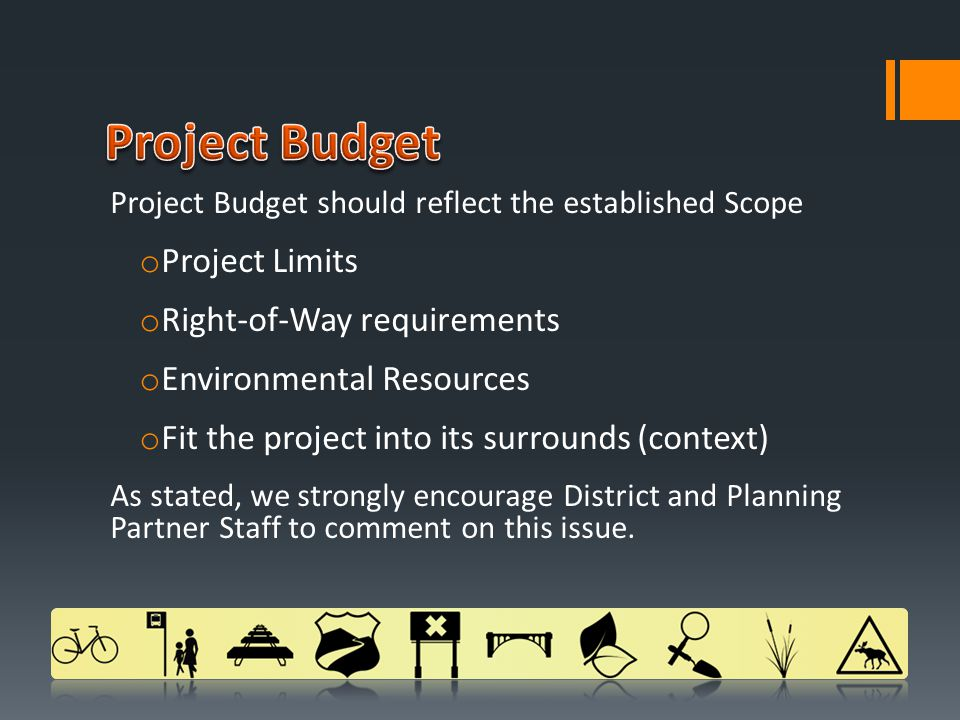 Project Budget should reflect the established Scope o Project Limits o Right-of-Way requirements o Environmental Resources o Fit the project into its surrounds (context) As stated, we strongly encourage District and Planning Partner Staff to comment on this issue.